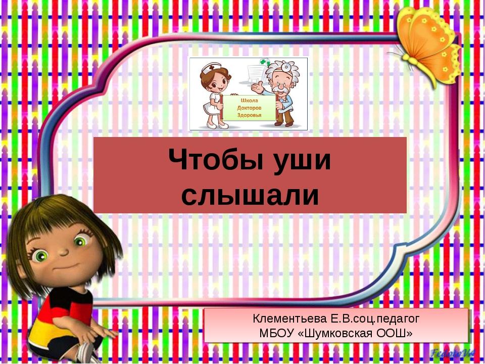 Чтобы уши слышали Клементьева Е.В.соц.педагог МБОУ «Шумковская ООШ»