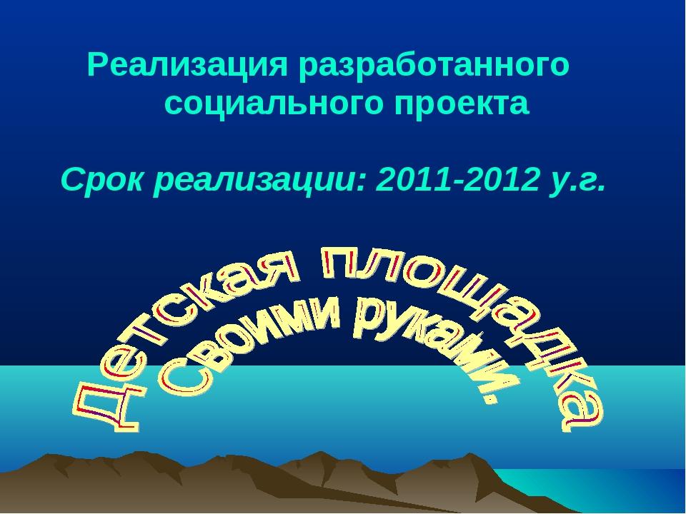 Реализация разработанного социального проекта Срок реализации: 2011-2012 у.г.