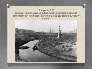 16 апреля, 5.00. Войска 1-го Белорусского фронта (Жуков) после мощной артподг
