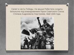 Салют в честь Победы. На крыше Рейхстага солдаты батальона под командованием