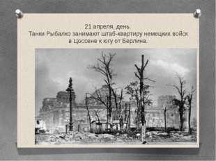 21 апреля, день. Танки Рыбалко занимают штаб-квартиру немецких войск в Цоссен