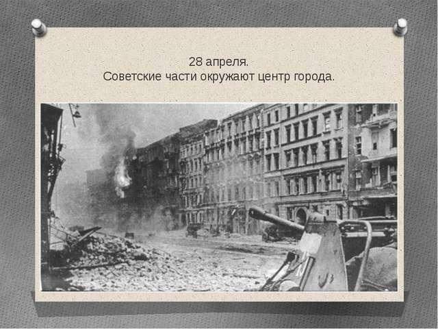28 апреля. Советские части окружают центр города.