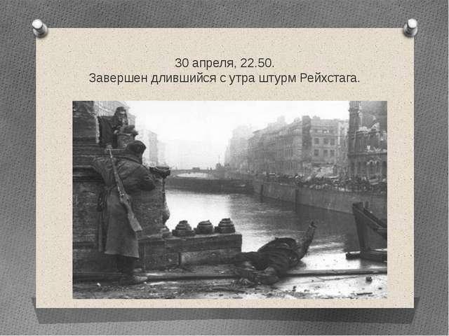 30 апреля, 22.50. Завершен длившийся с утра штурм Рейхстага.