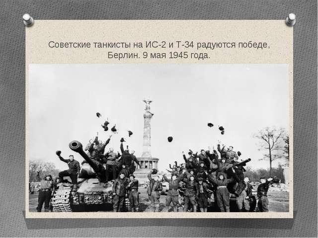 Советские танкисты на ИС-2 и Т-34 радуются победе, Берлин. 9 мая 1945 года.