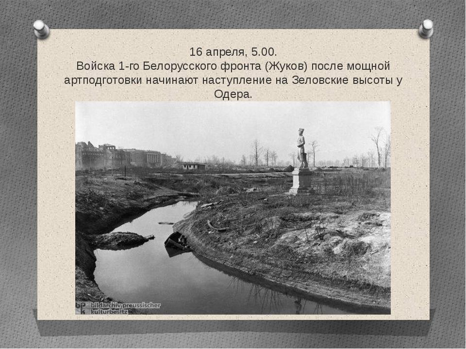 16 апреля, 5.00. Войска 1-го Белорусского фронта (Жуков) после мощной артподг...