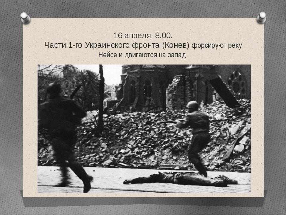 16 апреля, 8.00. Части 1-го Украинского фронта (Конев) форсируют реку Нейсе и...