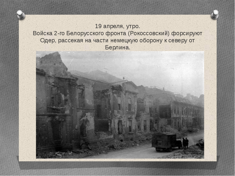 19 апреля, утро. Войска 2-го Белорусского фронта (Рокоссовский) форсируют Оде...