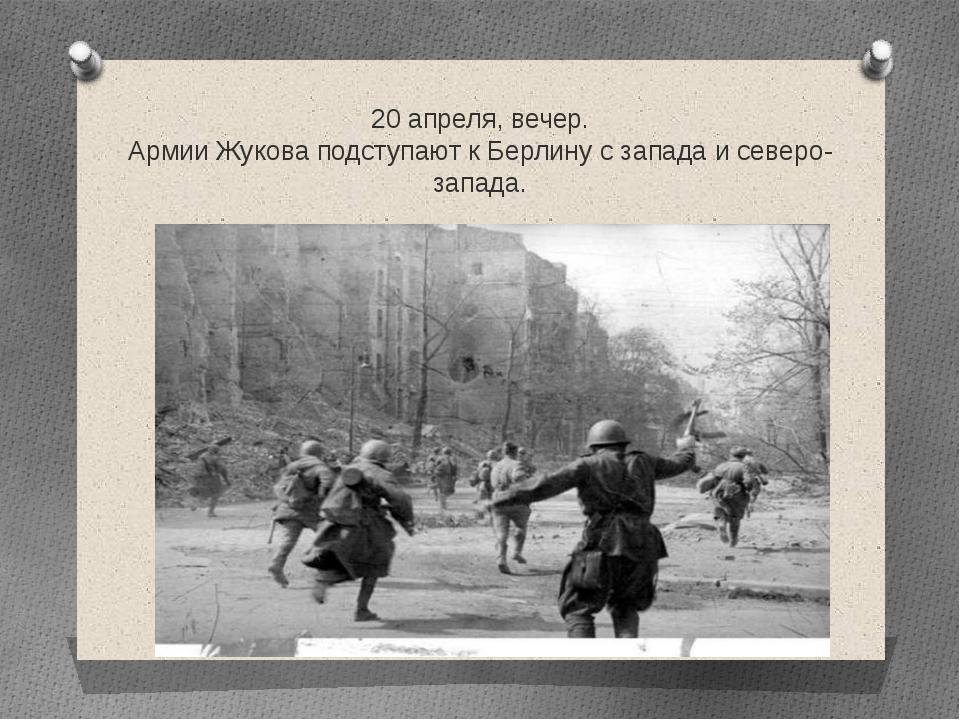 20 апреля, вечер. Армии Жукова подступают к Берлину с запада и северо-запада.