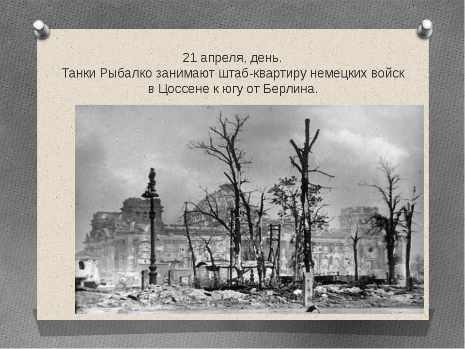 21 апреля, день. Танки Рыбалко занимают штаб-квартиру немецких войск в Цоссен...