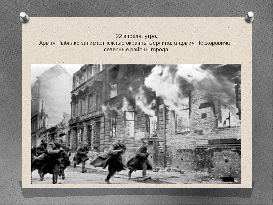 22 апреля, утро. Армия Рыбалко занимает южные окраины Берлина, а армия Перхо...