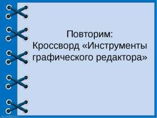 Повторим: Кроссворд «Инструменты графического редактора» http://linda6035.uco