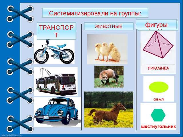 Систематизировали на группы: ТРАНСПОРТ ЖИВОТНЫЕ фигуры фигуры http://linda603...