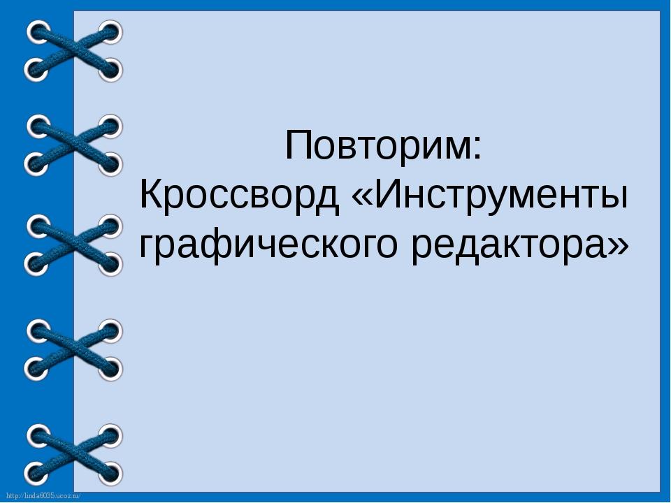Повторим: Кроссворд «Инструменты графического редактора» http://linda6035.uco...