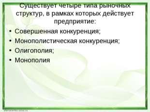 Существует четыре типа рыночных структур, в рамках которых действует предприя