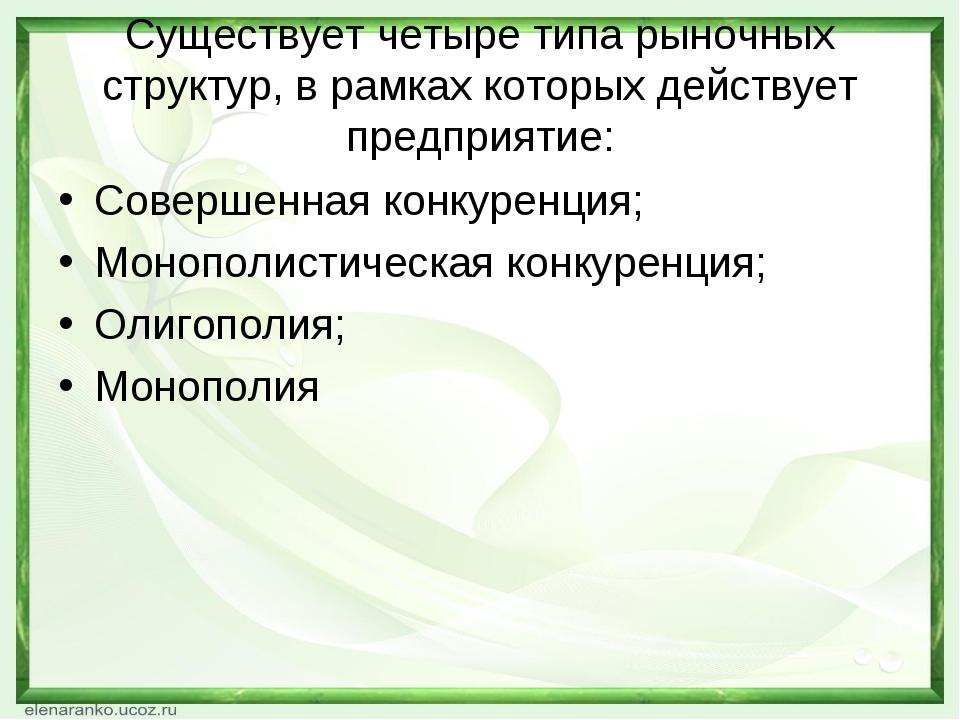 Существует четыре типа рыночных структур, в рамках которых действует предприя...