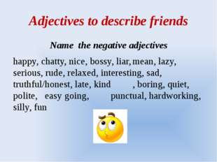 Adjectives to describe friends Name the negative adjectives happy, chatty, ni