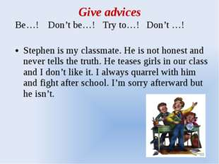 Give advices Be…!	Don't be…!	Try to…!	Don't …!   Stephen is my classmate. He