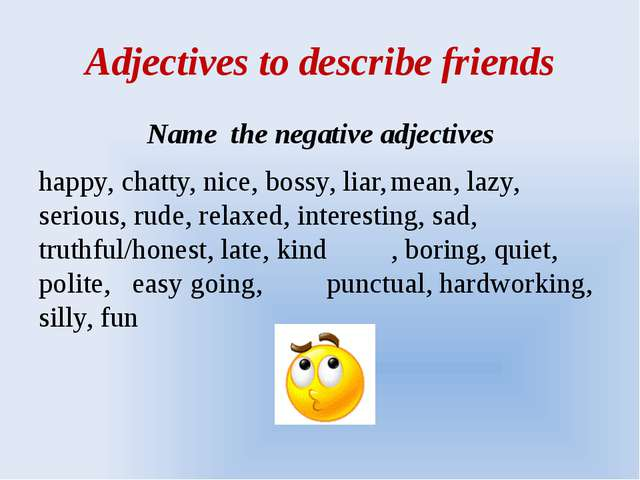 Adjectives to describe friends Name the negative adjectives happy, chatty, ni...