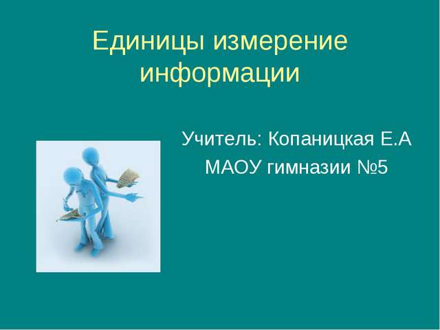 Единицы измерение информации Учитель: Копаницкая Е.А МАОУ гимназии №5