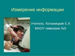 Измерение информации Учитель: Копаницкая Е.А МАОУ гимназии №5