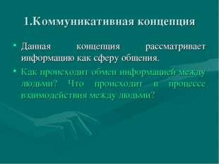 1.Коммуникативная концепция Данная концепция рассматривает информацию как сфе
