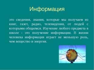 Информация это сведения, знания, которые мы получаем из книг, газет, радио,
