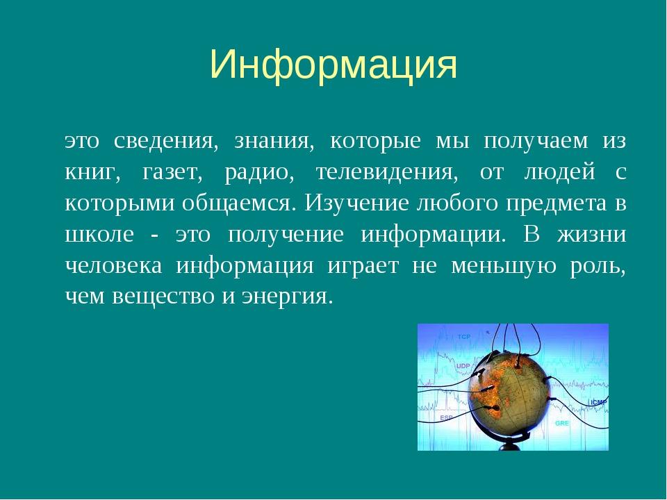 Информация это сведения, знания, которые мы получаем из книг, газет, радио,...