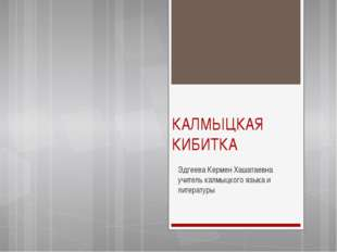 КАЛМЫЦКАЯ КИБИТКА Эдгеева Кермен Хашатаевна учитель калмыцкого языка и литера