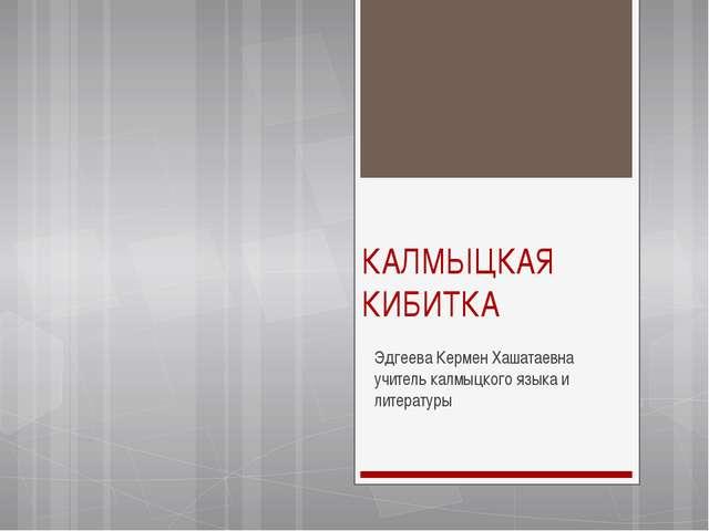 КАЛМЫЦКАЯ КИБИТКА Эдгеева Кермен Хашатаевна учитель калмыцкого языка и литера...