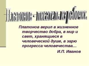 Платонов верил в жизненное творчество добра, в мир и свет, хранящиеся в челов