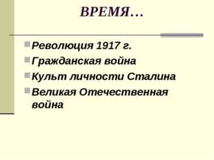 ВРЕМЯ… Революция 1917 г. Гражданская война Культ личности Сталина Великая Оте