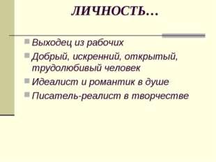 ЛИЧНОСТЬ… Выходец из рабочих Добрый, искренний, открытый, трудолюбивый челове