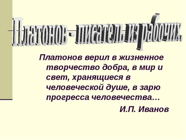 Платонов верил в жизненное творчество добра, в мир и свет, хранящиеся в челов...