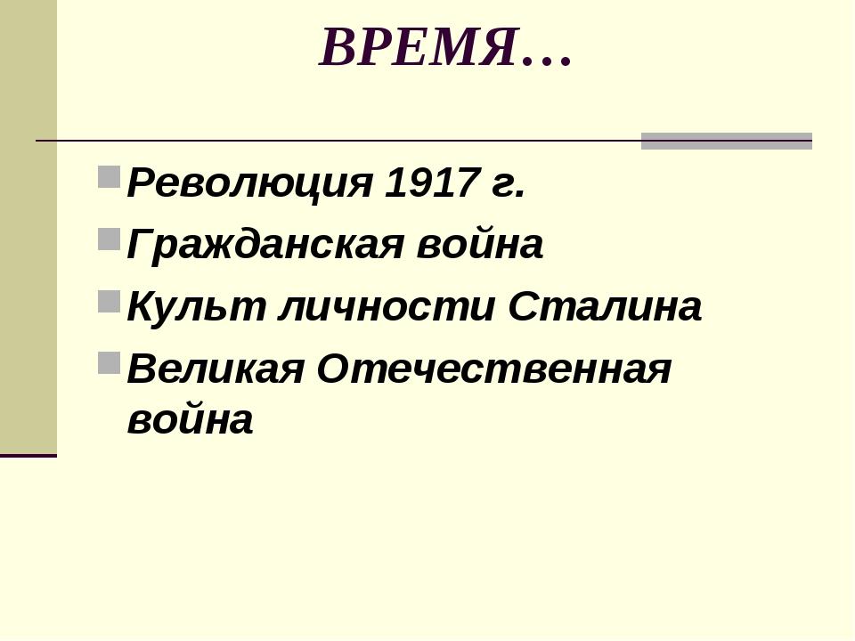 ВРЕМЯ… Революция 1917 г. Гражданская война Культ личности Сталина Великая Оте...