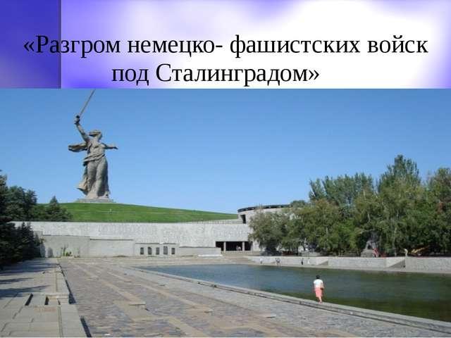 «Разгром немецко- фашистских войск под Сталинградом»