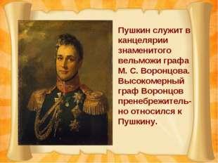 Пушкин служит в канцелярии знаменитого вельможи графа М. С. Воронцова. Высоко