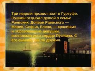 Три недели прожил поэт в Гурзуфе. Пушкин отдыхал душой в семье Раевских. Доче