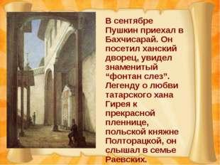 В сентябре Пушкин приехал в Бахчисарай. Он посетил ханский дворец, увидел зна