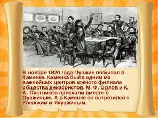 В ноябре 1820 года Пушкин побывал в Каменке. Каменка была одним из важнейших