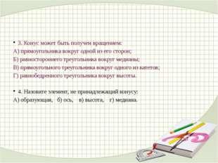 3. Конус может быть получен вращением: А) прямоугольника вокруг одной из его