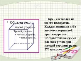 Куб – составлен из шести квадратов. Каждая вершина куба является вершиной тр
