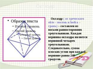 Октаэдр ( от греческого okto – восемь и hedra – грань) – составлен из восьми