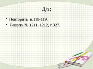 Д/з: Повторить п.118-119. Решить № 1211, 1212, с.327.