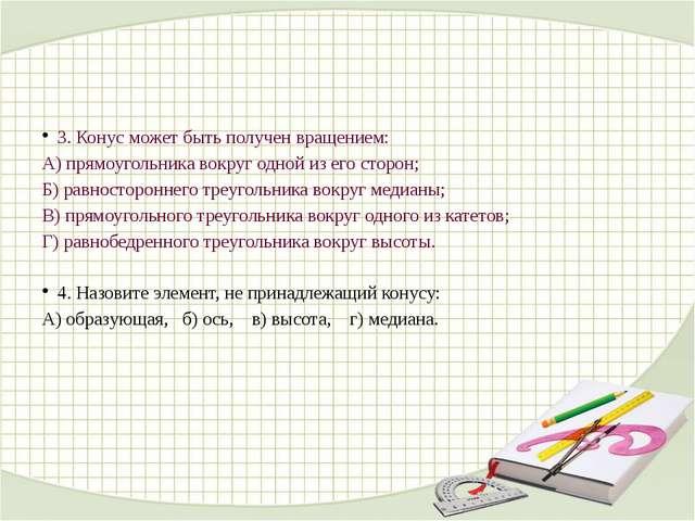 3. Конус может быть получен вращением: А) прямоугольника вокруг одной из его...