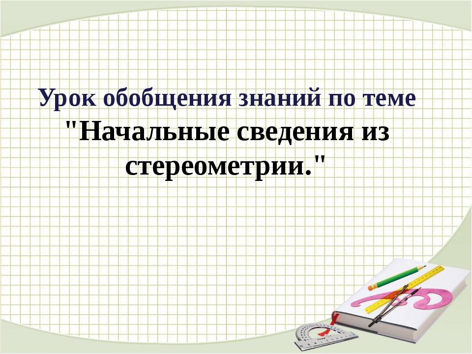 """Урок обобщения знаний по теме """"Начальные сведения из стереометрии."""""""