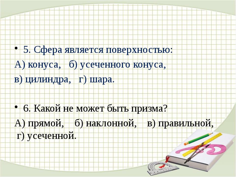 5. Сфера является поверхностью: А) конуса, б) усеченного конуса, в) цилиндра...