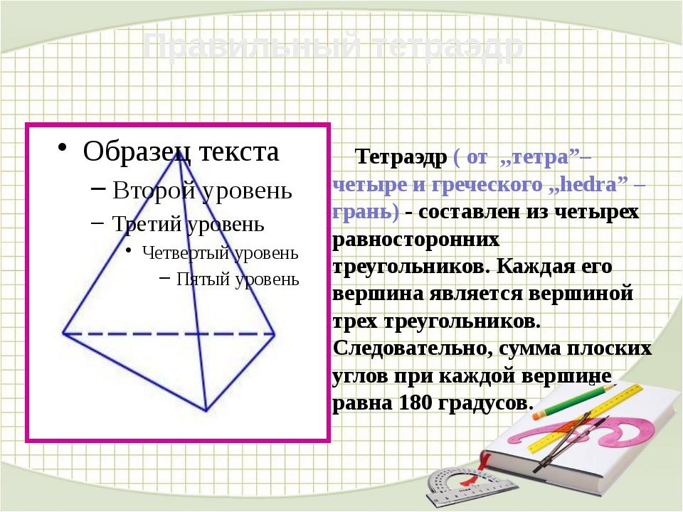 "Тетраэдр ( от ,,тетра""– четыре и греческого ,,hedra"" – грань) - составлен из..."