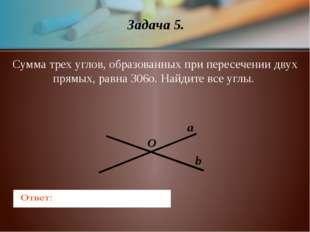 Задача 5. a b O Сумма трех углов, образованных при пересечении двух прямых, р