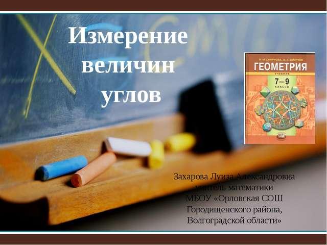 Измерение величин углов Захарова Луиза Александровна учитель математики МБОУ...