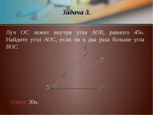 Луч ОС лежит внутри угла АОВ, равного 45о. Найдите угол АОС, если он в два ра...